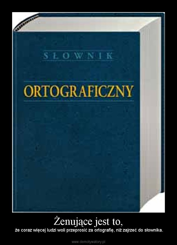 Żenujące jest to, – że coraz więcej ludzi woli przeprosić za ortografię, niż zajrzeć do słownika.