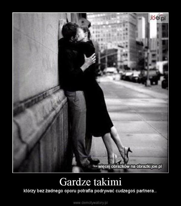 Gardze takimi – którzy bez żadnego oporu potrafia podrywać cudzegoś partnera..