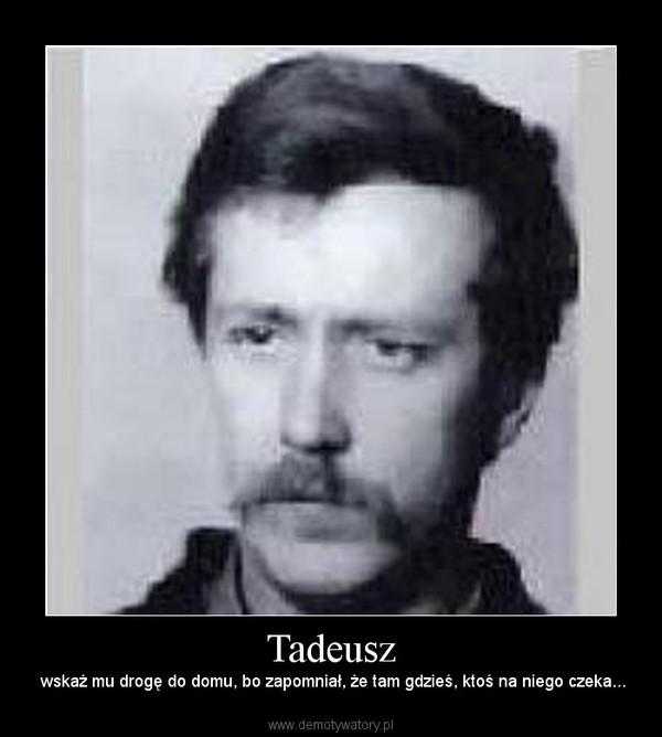 Tadeusz – wskaż mu drogę do domu, bo zapomniał, że tam gdzieś, ktoś na niego czeka...
