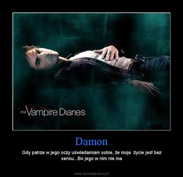 Damon – Gdy patrze w jego oczy uświadamiam sobie, że moje  życie jest bez sensu...Bo jego w nim nie ma