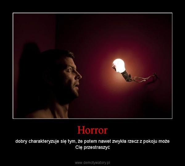 Horror – dobry charakteryzuje się tym, że potem nawet zwykła rzecz z pokoju może Cię przestraszyć