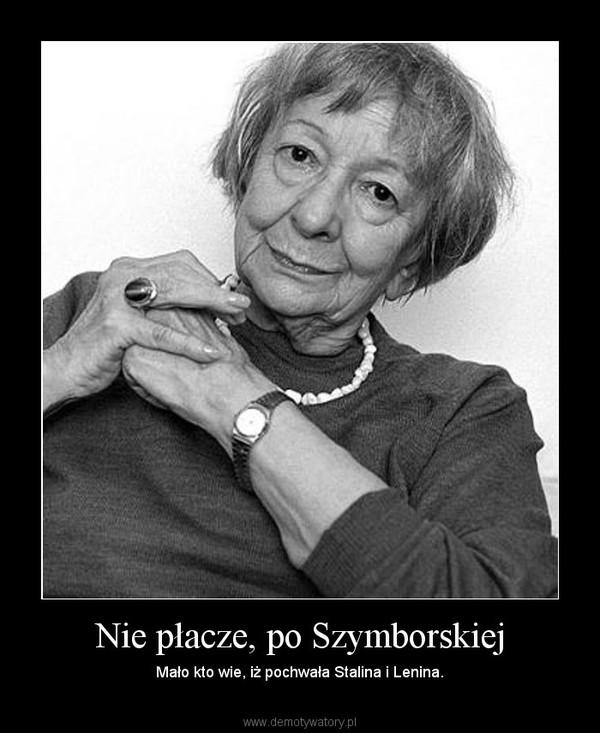 Nie płacze, po Szymborskiej – Mało kto wie, iż pochwała Stalina i Lenina.