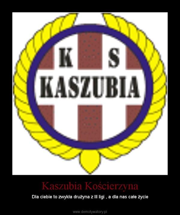 Kaszubia Kościerzyna – Dla ciebie to zwykła drużyna z III ligi , a dla nas całe życie