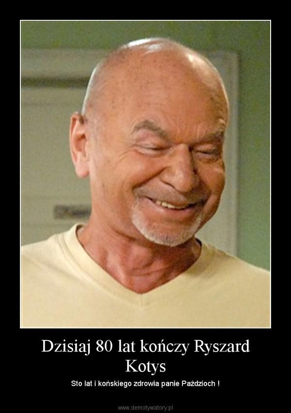 Dzisiaj 80 lat kończy Ryszard Kotys – Sto lat i końskiego zdrowia panie Paździoch !