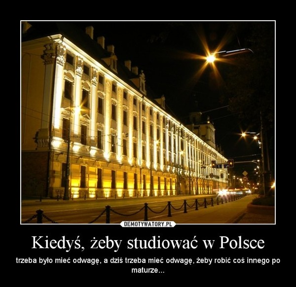 Kiedyś, żeby studiować w Polsce – trzeba było mieć odwagę, a dziś trzeba mieć odwagę, żeby robić coś innego po maturze...