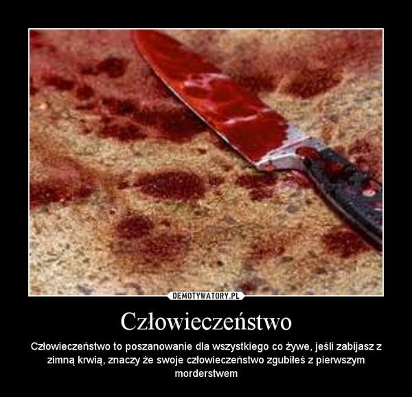 Człowieczeństwo – Człowieczeństwo to poszanowanie dla wszystkiego co żywe, jeśli zabijasz z zimną krwią, znaczy że swoje człowieczeństwo zgubiłeś z pierwszym morderstwem