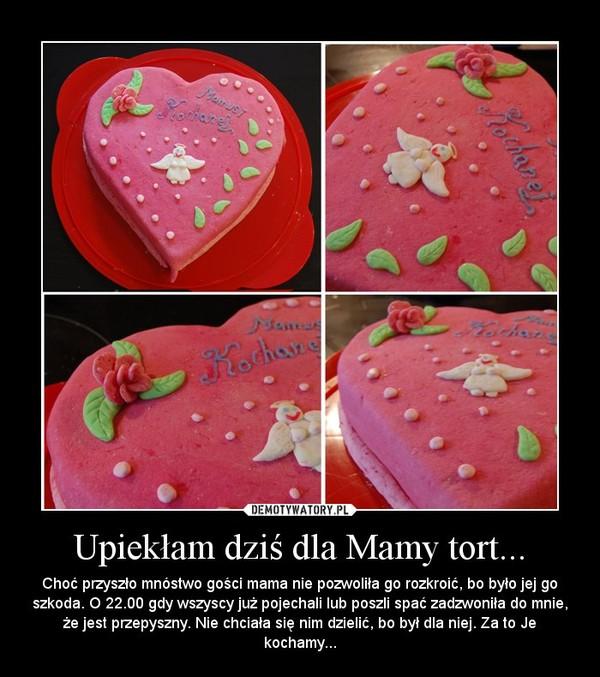Upiekłam dziś dla Mamy tort... – Choć przyszło mnóstwo gości mama nie pozwoliła go rozkroić, bo było jej go szkoda. O 22.00 gdy wszyscy już pojechali lub poszli spać zadzwoniła do mnie, że jest przepyszny. Nie chciała się nim dzielić, bo był dla niej. Za to Je kochamy...