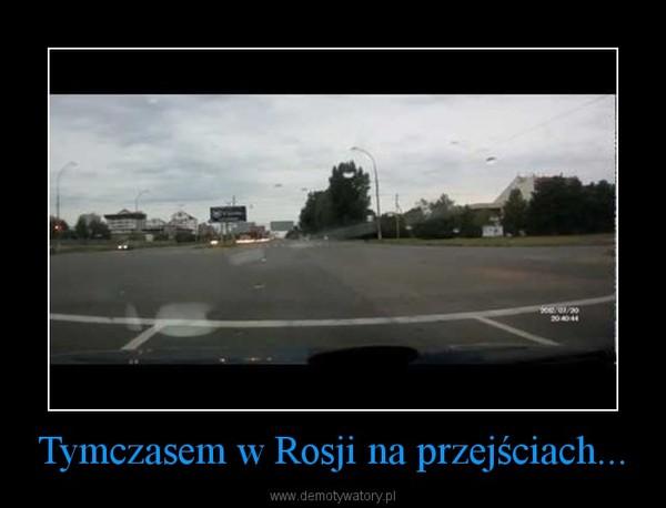 Tymczasem w Rosji na przejściach... –