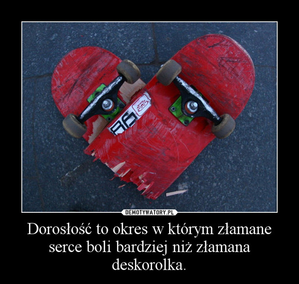 Dorosłość to okres w którym złamane serce boli bardziej niż złamana deskorolka. –