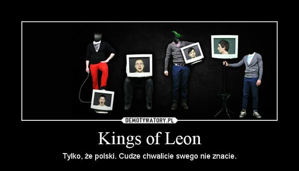 Kings of Leon – Tylko, że polski. Cudze chwalicie swego nie znacie.