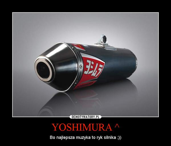 YOSHIMURA ^ – Bo najlepsza muzyka to ryk silnika ;))