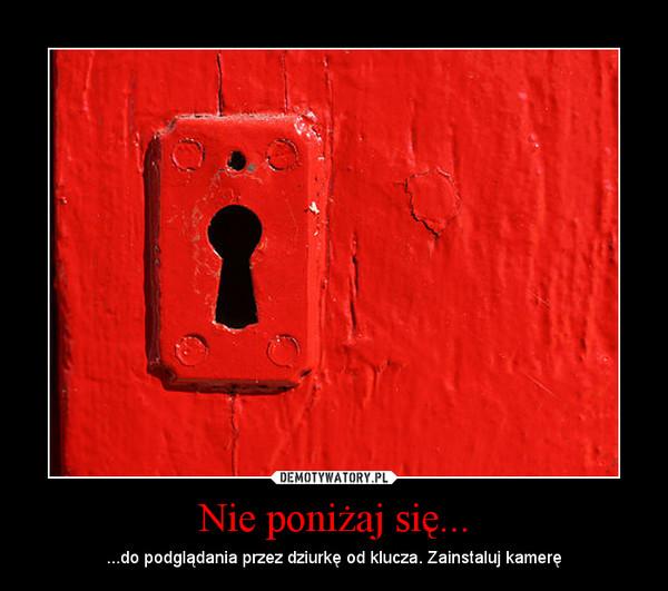 Nie poniżaj się... – ...do podglądania przez dziurkę od klucza. Zainstaluj kamerę