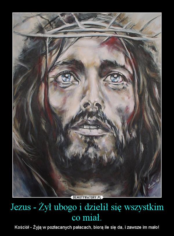 Jezus - Żył ubogo i dzielił się wszystkim co miał. – Kościół - Żyją w pozłacanych pałacach, biorą ile się da, i zawsze im mało!