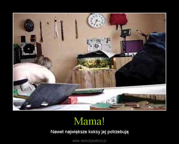 Mama! – Nawet największe koksy jej potrzebują