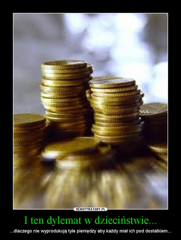 I ten dylemat w dzieciństwie... – ...dlaczego nie wyprodukują tyle pieniędzy aby każdy miał ich pod dostatkiem...