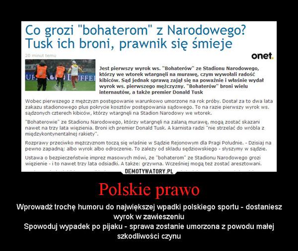 Polskie prawo – Wprowadź trochę humoru do największej wpadki polskiego sportu - dostaniesz wyrok w zawieszeniuSpowoduj wypadek po pijaku - sprawa zostanie umorzona z powodu małej szkodliwości czynu