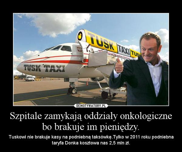 Szpitale zamykają oddziały onkologiczne bo brakuje im pieniędzy. – Tuskowi nie brakuje kasy na podniebną taksówkę.Tylko w 2011 roku podniebna taryfa Donka kosztowa nas 2,5 mln zł.