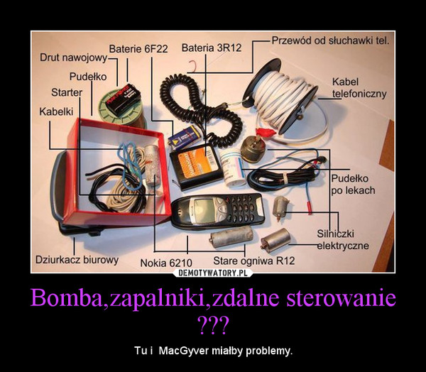 Bomba,zapalniki,zdalne sterowanie ??? – Tu i  MacGyver miałby problemy.