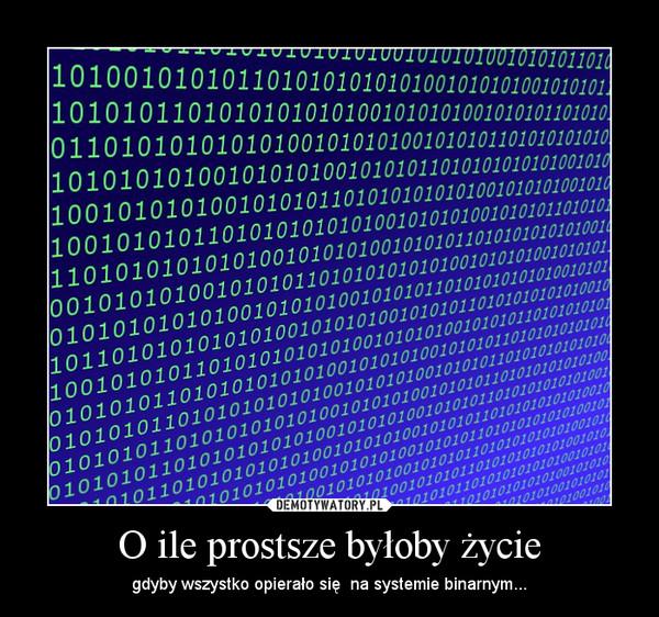 O ile prostsze byłoby życie – gdyby wszystko opierało się  na systemie binarnym...