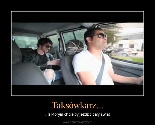 Taksówkarz... – ...z którym chciałby jeździć cały świat