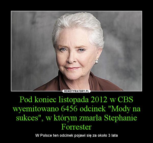 """Pod koniec listopada 2012 w CBS wyemitowano 6456 odcinek """"Mody na sukces"""", w którym zmarła Stephanie Forrester – W Polsce ten odcinek pojawi się za około 3 lata"""