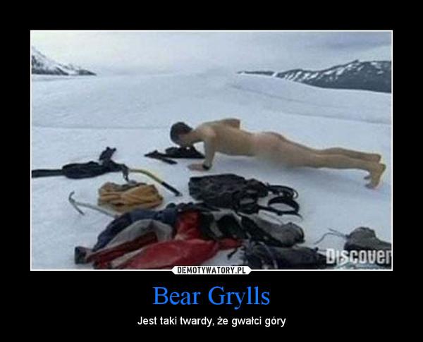 Bear Grylls – Jest taki twardy, że gwałci góry