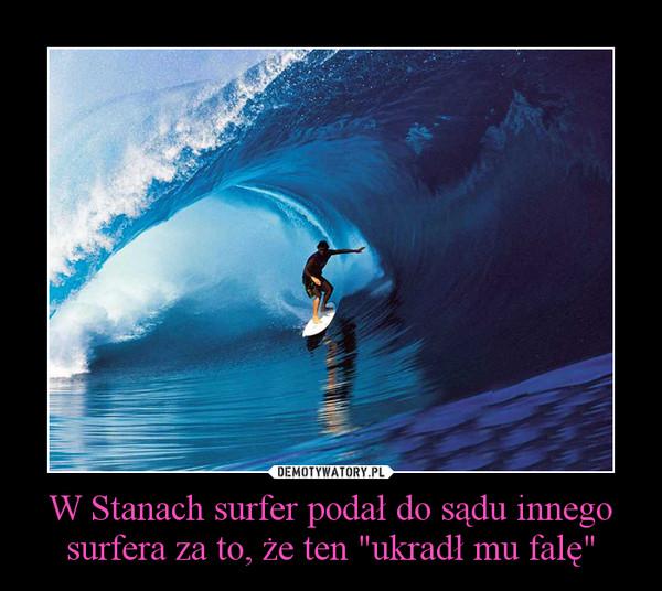 """W Stanach surfer podał do sądu innego surfera za to, że ten """"ukradł mu falę"""" –"""