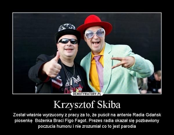 Krzysztof Skiba – Został właśnie wyrzucony z pracy za to, że puścił na antenie Radia Gdańsk piosenkę  Bożenka Braci Figo Fagot. Prezes radia okazał się pozbawiony poczucia humoru i nie zrozumiał co to jest parodia