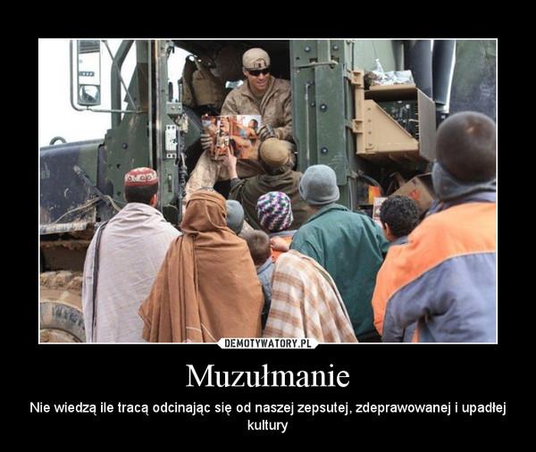 Muzułmanie – Nie wiedzą ile tracą odcinając się od naszej zepsutej, zdeprawowanej i upadłej kultury