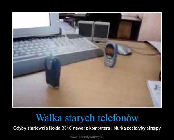 Walka starych telefonów – Gdyby startowała Nokia 3310 nawet z komputera i biurka zostałyby strzępy
