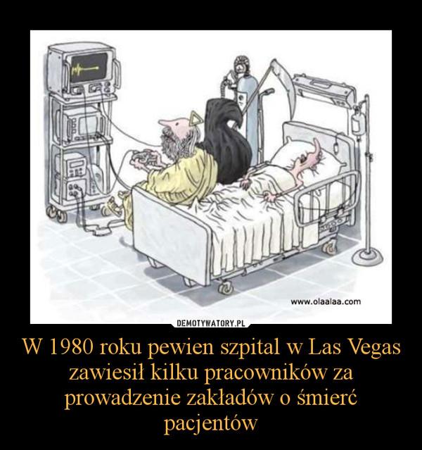 W 1980 roku pewien szpital w Las Vegas zawiesił kilku pracowników za prowadzenie zakładów o śmierć pacjentów –