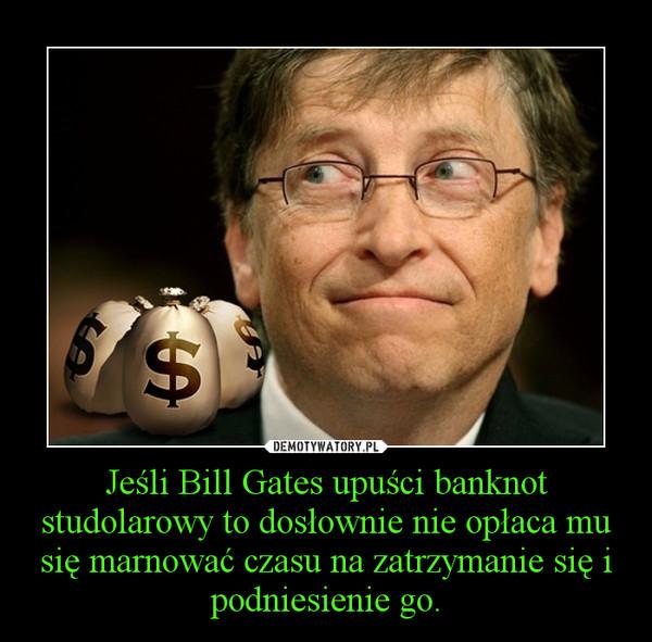 Jeśli Bill Gates upuści banknot studolarowy to dosłownie nie opłaca mu się marnować czasu na zatrzymanie się i podniesienie go. –