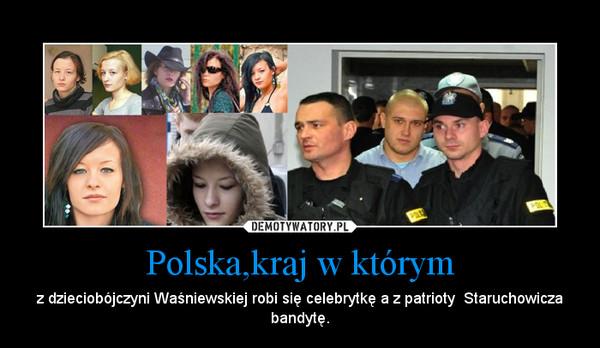 Polska,kraj w którym – z dzieciobójczyni Waśniewskiej robi się celebrytkę a z patrioty  Staruchowicza bandytę.