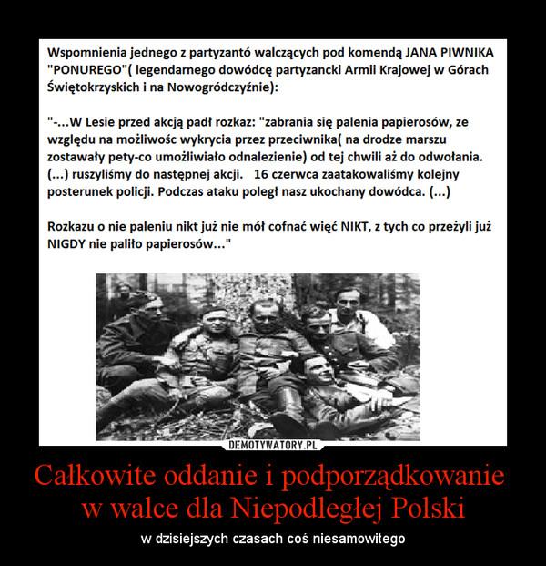 Całkowite oddanie i podporządkowanie  w walce dla Niepodległej Polski – w dzisiejszych czasach coś niesamowitego