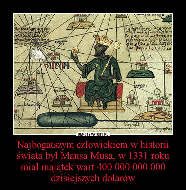 Najbogatszym człowiekiem w historii świata był Mansa Musa, w 1331 roku miał majątek wart 400 000 000 000 dzisiejszych dolarów –