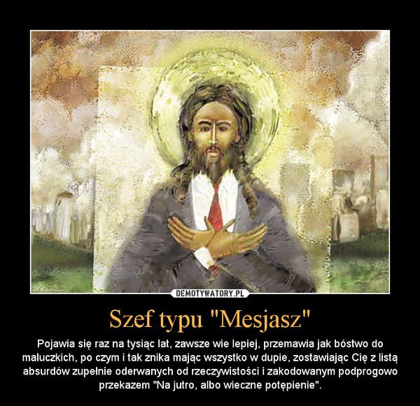 """Szef typu """"Mesjasz"""" – Pojawia się raz na tysiąc lat, zawsze wie lepiej, przemawia jak bóstwo do maluczkich, po czym i tak znika mając wszystko w dupie, zostawiając Cię z listą absurdów zupełnie oderwanych od rzeczywistości i zakodowanym podprogowo przekazem """"Na jutro, albo wieczne potępienie""""."""