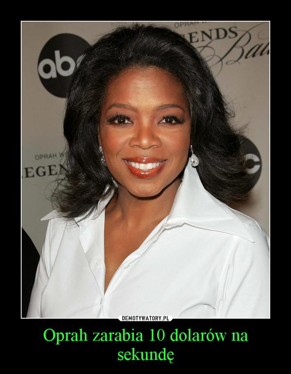 Oprah zarabia 10 dolarów na sekundę –
