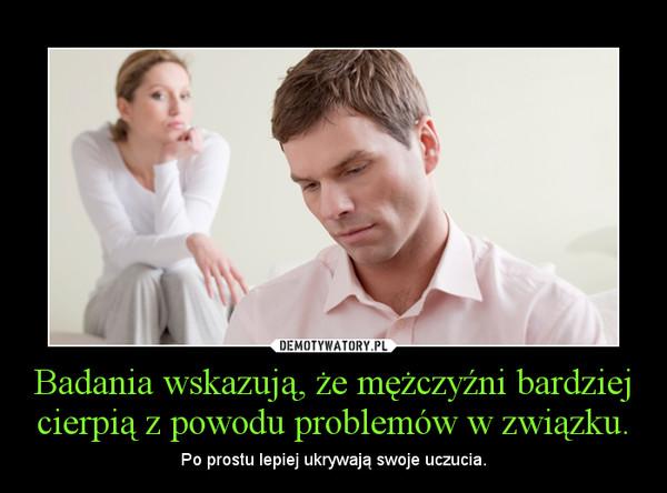 Badania wskazują, że mężczyźni bardziej cierpią z powodu problemów w związku. – Po prostu lepiej ukrywają swoje uczucia.