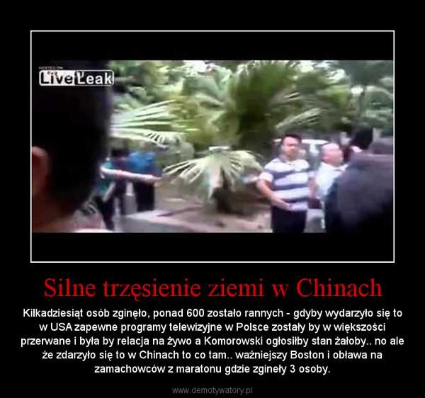Silne trzęsienie ziemi w Chinach – Kilkadziesiąt osób zginęło, ponad 600 zostało rannych - gdyby wydarzyło się to w USA zapewne programy telewizyjne w Polsce zostały by w większości przerwane i była by relacja na żywo a Komorowski ogłosiłby stan żałoby.. no ale że zdarzyło się to w Chinach to co tam.. ważniejszy Boston i obława na zamachowców z maratonu gdzie zgineły 3 osoby.