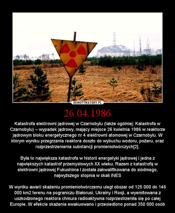 26.04.1986 – Katastrofa elektrowni jądrowej w Czarnobylu (także ogólniej: Katastrofa w Czarnobylu) – wypadek jądrowy, mający miejsce 26 kwietnia 1986 w reaktorze jądrowym bloku energetycznego nr 4 elektrowni atomowej w Czarnobylu. W którym wyniku przegrzania reaktora doszło do wybuchu wodoru, pożaru, oraz rozprzestrzenienia substancji promieniotwórczych[2].Była to największa katastrofa w historii energetyki jądrowej i jedna z największych katastrof przemysłowych XX wieku. Razem z katastrofą w elektrowni jądrowej Fukushima I została zakwalifikowana do siódmego, najwyższego stopnia w skali INESW wyniku awarii skażeniu promieniotwórczemu uległ obszar od 125 000 do 146 000 km2 terenu na pograniczu Białorusi, Ukrainy i Rosji, a wyemitowana z uszkodzonego reaktora chmura radioaktywna rozprzestrzeniła się po całej Europie. W efekcie skażenia ewakuowano i przesiedlono ponad 350 000 osób