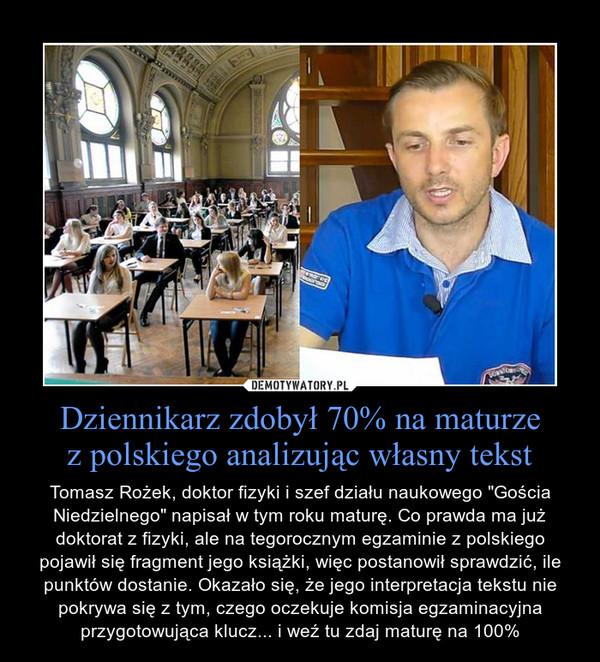 """Dziennikarz zdobył 70% na maturzez polskiego analizując własny tekst – Tomasz Rożek, doktor fizyki i szef działu naukowego """"Gościa Niedzielnego"""" napisał w tym roku maturę. Co prawda ma już doktorat z fizyki, ale na tegorocznym egzaminie z polskiego pojawił się fragment jego książki, więc postanowił sprawdzić, ile punktów dostanie. Okazało się, że jego interpretacja tekstu nie pokrywa się z tym, czego oczekuje komisja egzaminacyjna przygotowująca klucz... i weź tu zdaj maturę na 100%"""