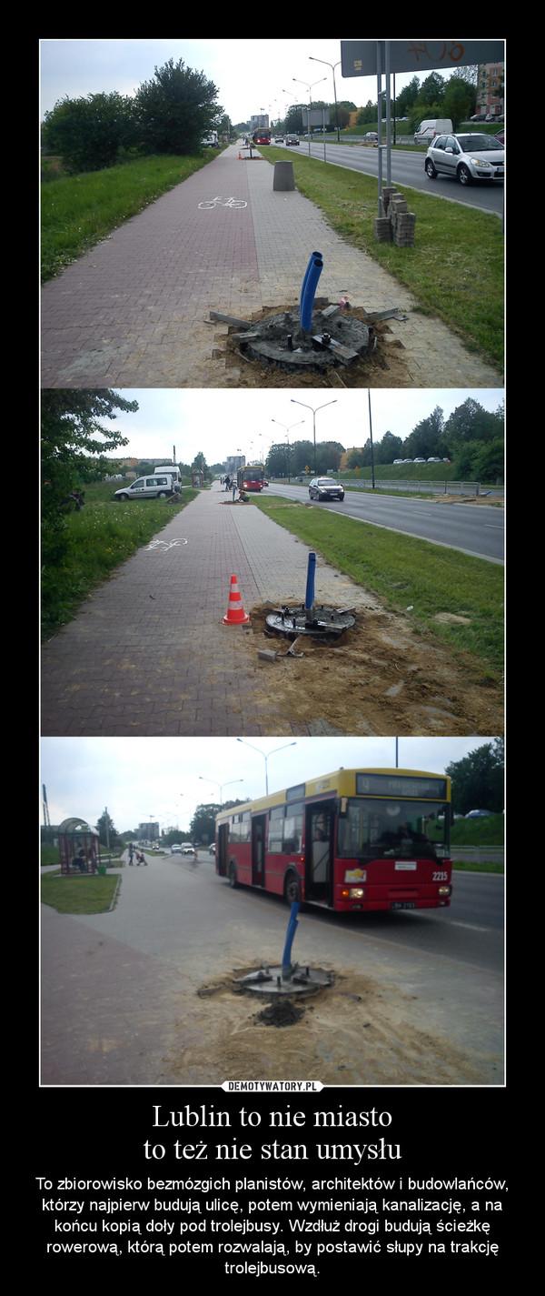 Lublin to nie miastoto też nie stan umysłu – To zbiorowisko bezmózgich planistów, architektów i budowlańców, którzy najpierw budują ulicę, potem wymieniają kanalizację, a na końcu kopią doły pod trolejbusy. Wzdłuż drogi budują ścieżkę rowerową, którą potem rozwalają, by postawić słupy na trakcję trolejbusową.