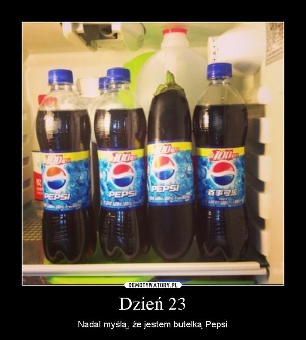 Dzień 23 – Nadal myślą, że jestem butelką Pepsi