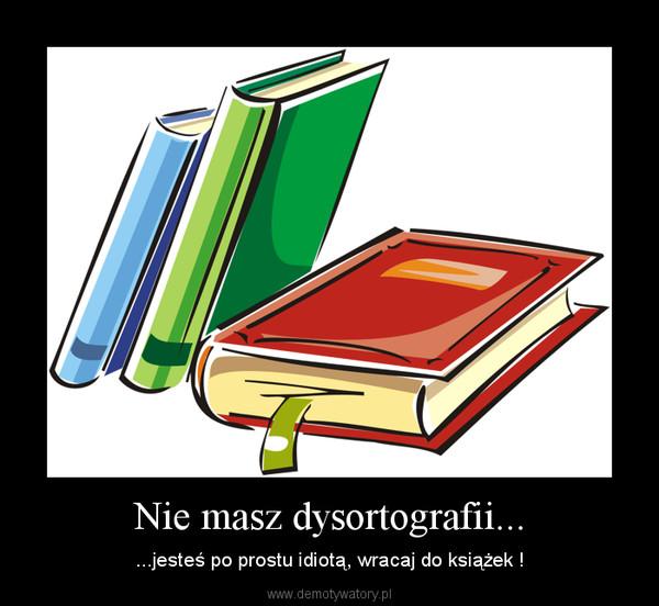 Nie masz dysortografii... – ...jesteś po prostu idiotą, wracaj do książek !