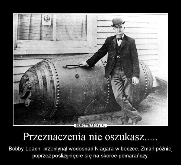 Przeznaczenia nie oszukasz..... – Bobby Leach  przepłynął wodospad Niagara w beczce. Zmarł później poprzez poślizgnięcie się na skórce pomarańczy.