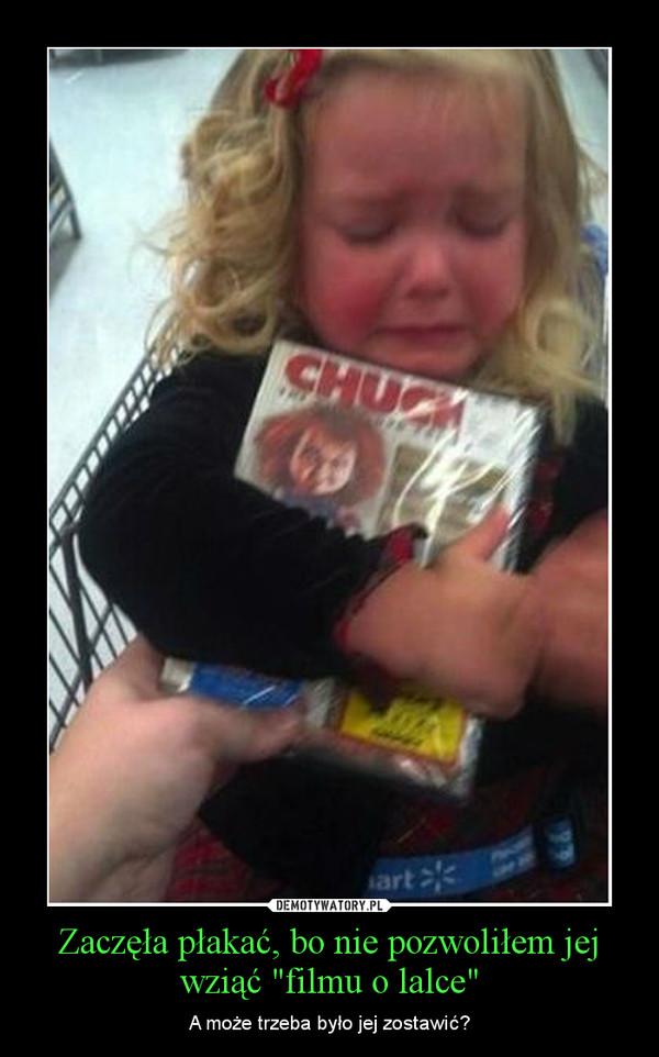 """Zaczęła płakać, bo nie pozwoliłem jej wziąć """"filmu o lalce"""" – A może trzeba było jej zostawić?"""