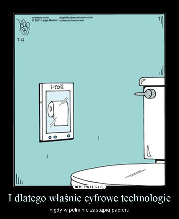 I dlatego właśnie cyfrowe technologie – nigdy w pełni nie zastąpią papieru