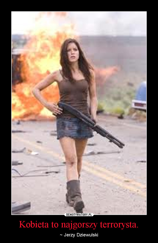 Kobieta to najgorszy terrorysta. – ~ Jerzy Dziewulski