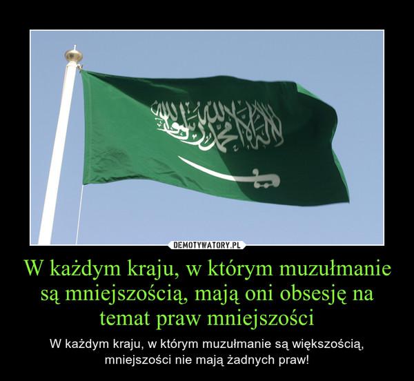 W każdym kraju, w którym muzułmanie są mniejszością, mają oni obsesję na temat praw mniejszości – W każdym kraju, w którym muzułmanie są większością, mniejszości nie mają żadnych praw!