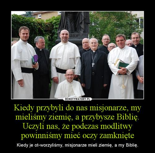 Kiedy przybyli do nas misjonarze, my mieliśmy ziemię, a przybysze Biblię. Uczyli nas, że podczas modlitwy powinniśmy mieć oczy zamknięte
